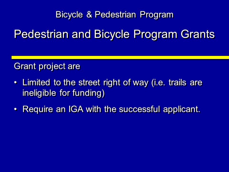 Pedestrian and Bicycle Program Grants Grant project are Limited to the street right of way (i.e. trails are ineligible for funding) Require an IGA wit