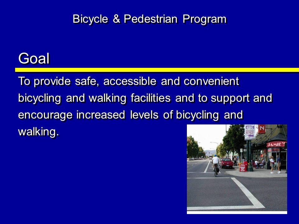 Bicycle & Pedestrian Program Goal To provide safe, accessible and convenient bicycling and walking facilities and to support and encourage increased l