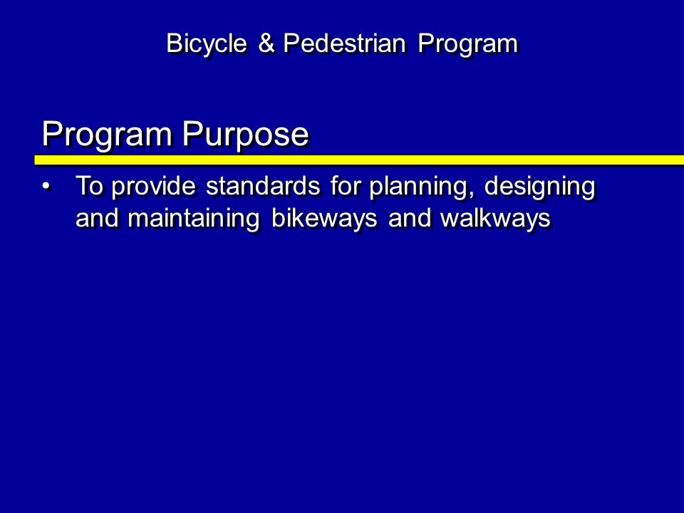 Bicycle & Pedestrian Program Program Purpose To provide standards for planning, designing and maintaining bikeways and walkways