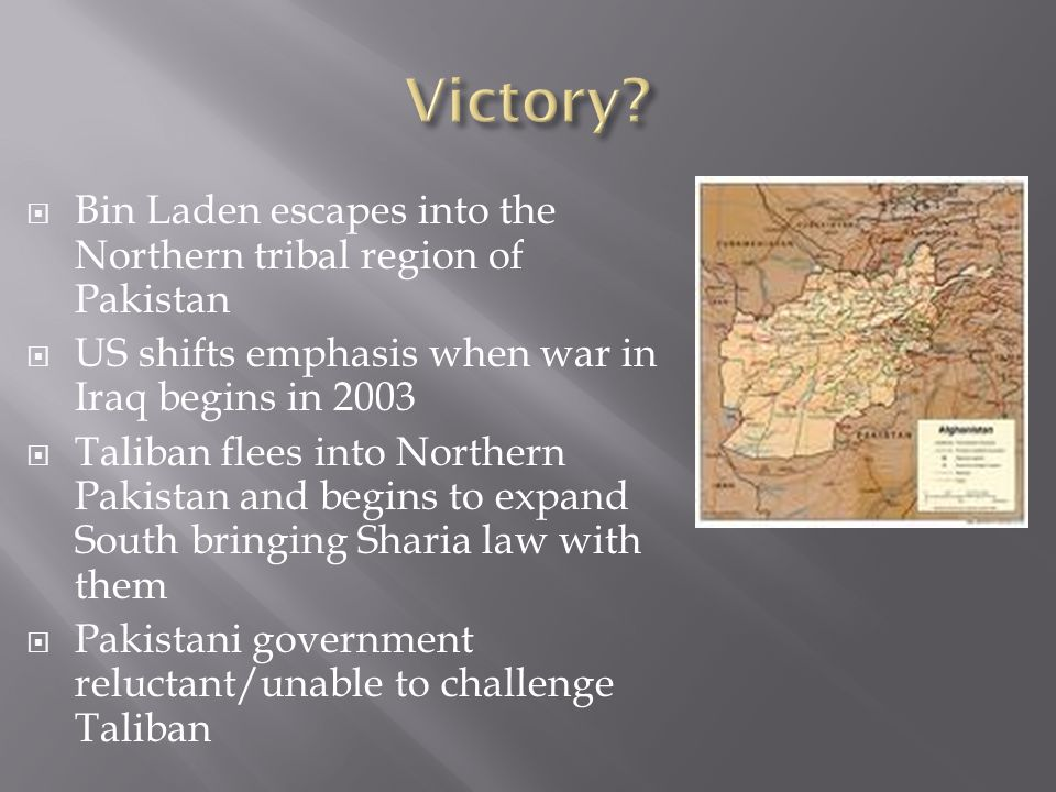 Bin Laden escapes into the Northern tribal region of Pakistan US shifts emphasis when war in Iraq begins in 2003 Taliban flees into Northern Pakistan and begins to expand South bringing Sharia law with them Pakistani government reluctant/unable to challenge Taliban
