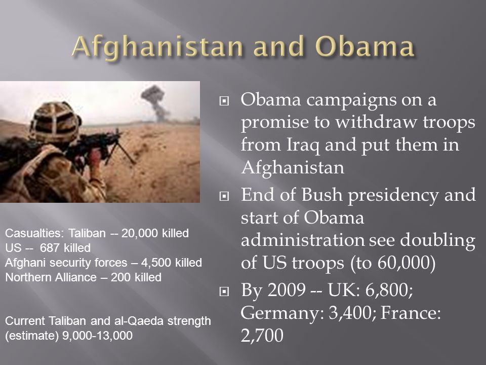 Obama campaigns on a promise to withdraw troops from Iraq and put them in Afghanistan End of Bush presidency and start of Obama administration see doubling of US troops (to 60,000) By 2009 -- UK: 6,800; Germany: 3,400; France: 2,700 Casualties: Taliban -- 20,000 killed US -- 687 killed Afghani security forces – 4,500 killed Northern Alliance – 200 killed Current Taliban and al-Qaeda strength (estimate) 9,000-13,000