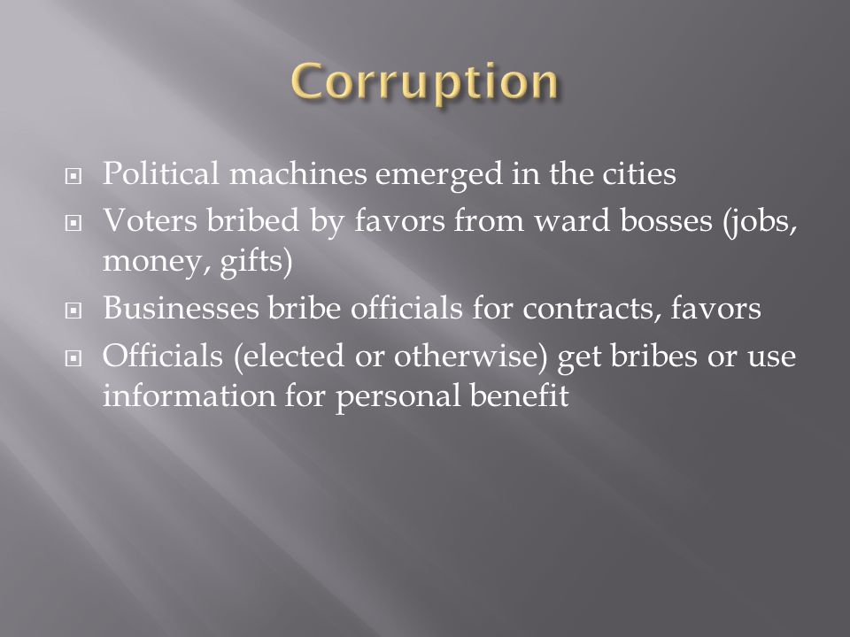 Political machines emerged in the cities Voters bribed by favors from ward bosses (jobs, money, gifts) Businesses bribe officials for contracts, favors Officials (elected or otherwise) get bribes or use information for personal benefit