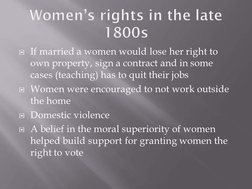 If married a women would lose her right to own property, sign a contract and in some cases (teaching) has to quit their jobs Women were encouraged to not work outside the home Domestic violence A belief in the moral superiority of women helped build support for granting women the right to vote