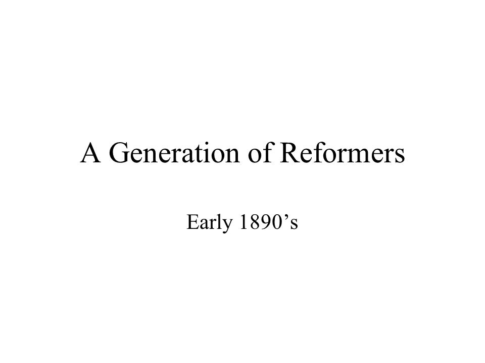 A Generation of Reformers Early 1890s