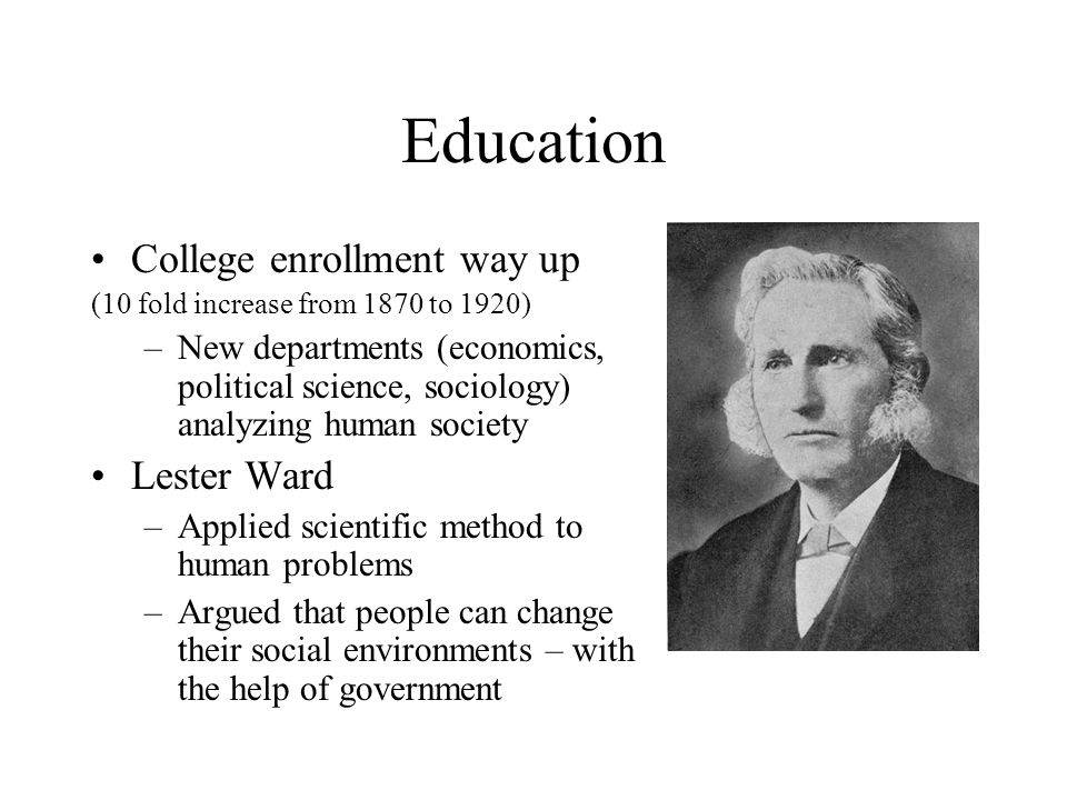 Education College enrollment way up (10 fold increase from 1870 to 1920) –New departments (economics, political science, sociology) analyzing human so