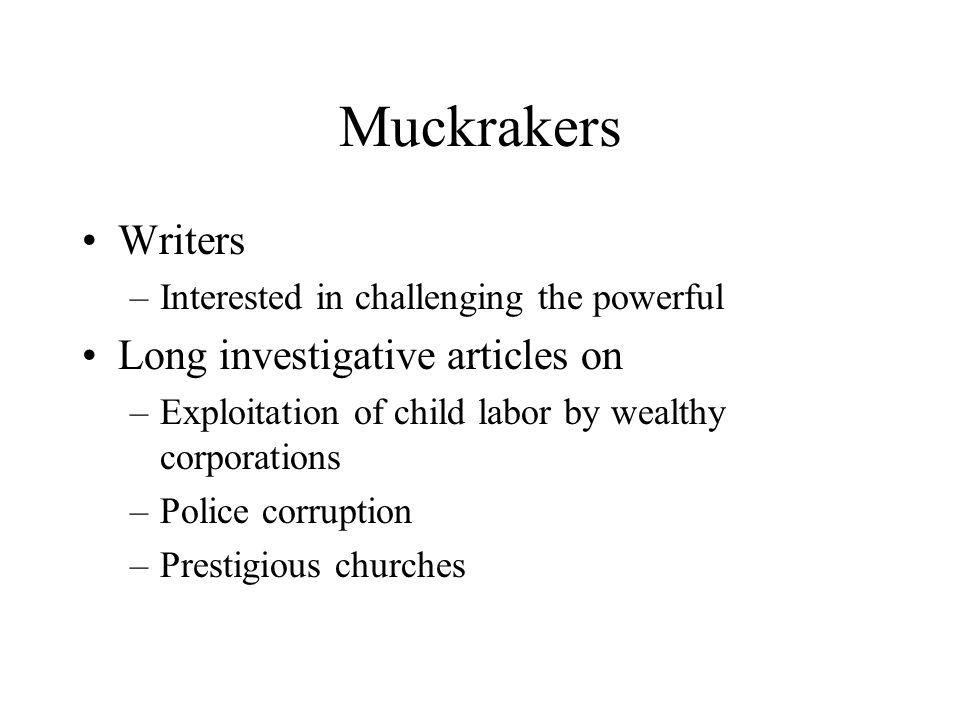 Muckrakers Writers –Interested in challenging the powerful Long investigative articles on –Exploitation of child labor by wealthy corporations –Police