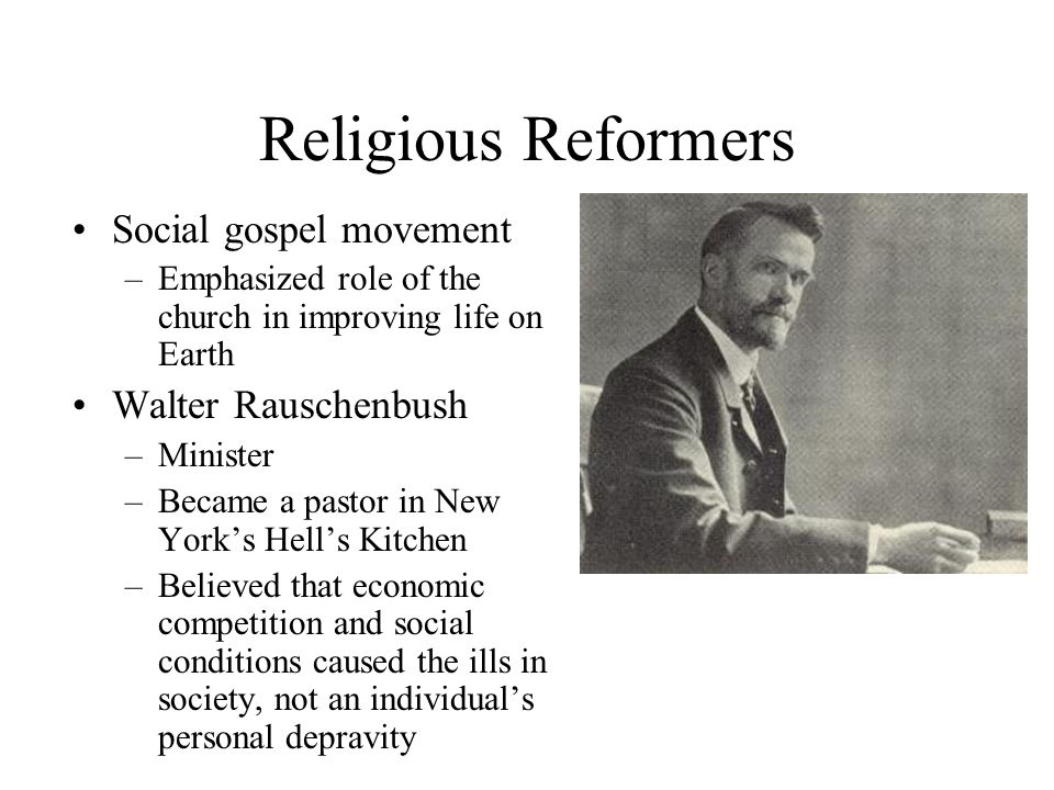 Religious Reformers Social gospel movement –Emphasized role of the church in improving life on Earth peoples lives Walter Rauschenbush –Minister –Beca