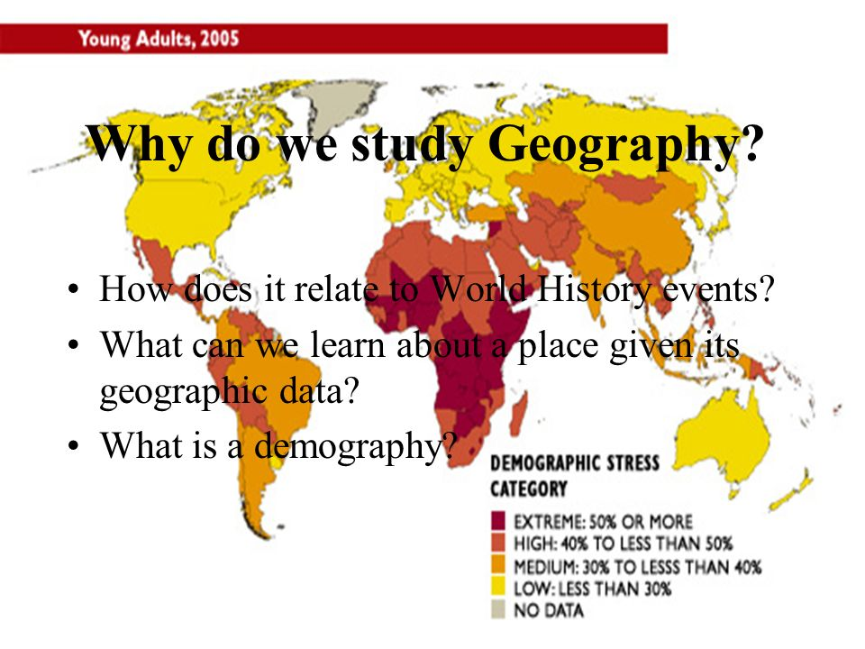 Why do we study Geography? How does it relate to World History events? What can we learn about a place given its geographic data? What is a demography