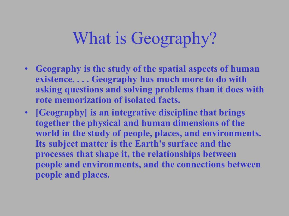 What is Geography? Geography is the study of the spatial aspects of human existence.... Geography has much more to do with asking questions and solvin