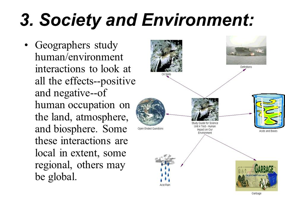3. Society and Environment: Geographers study human/environment interactions to look at all the effects--positive and negative--of human occupation on