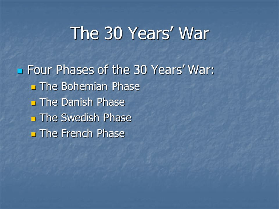 The 30 Years War Four Phases of the 30 Years War: Four Phases of the 30 Years War: The Bohemian Phase The Bohemian Phase The Danish Phase The Danish Phase The Swedish Phase The Swedish Phase The French Phase The French Phase