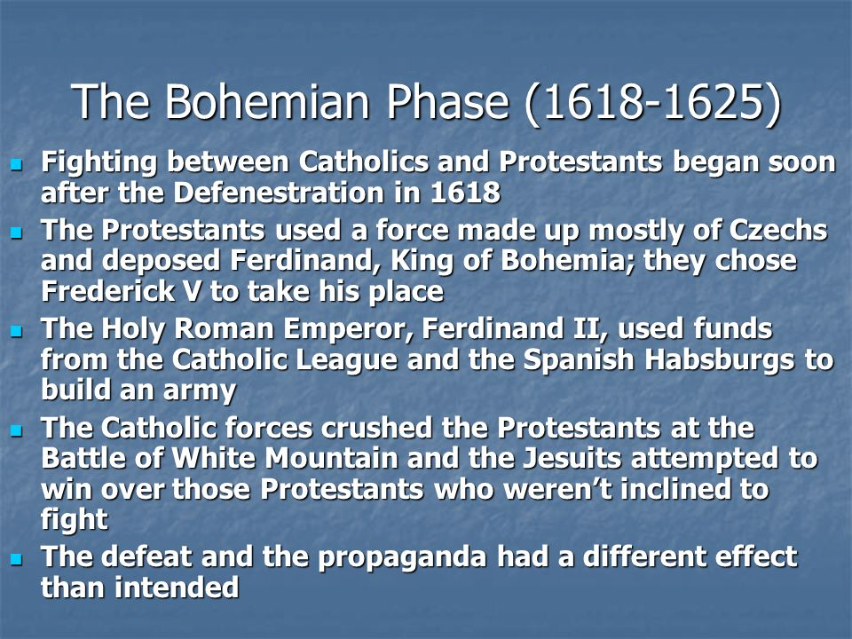 The Bohemian Phase (1618-1625) Fighting between Catholics and Protestants began soon after the Defenestration in 1618 Fighting between Catholics and Protestants began soon after the Defenestration in 1618 The Protestants used a force made up mostly of Czechs and deposed Ferdinand, King of Bohemia; they chose Frederick V to take his place The Protestants used a force made up mostly of Czechs and deposed Ferdinand, King of Bohemia; they chose Frederick V to take his place The Holy Roman Emperor, Ferdinand II, used funds from the Catholic League and the Spanish Habsburgs to build an army The Holy Roman Emperor, Ferdinand II, used funds from the Catholic League and the Spanish Habsburgs to build an army The Catholic forces crushed the Protestants at the Battle of White Mountain and the Jesuits attempted to win over those Protestants who werent inclined to fight The Catholic forces crushed the Protestants at the Battle of White Mountain and the Jesuits attempted to win over those Protestants who werent inclined to fight The defeat and the propaganda had a different effect than intended The defeat and the propaganda had a different effect than intended