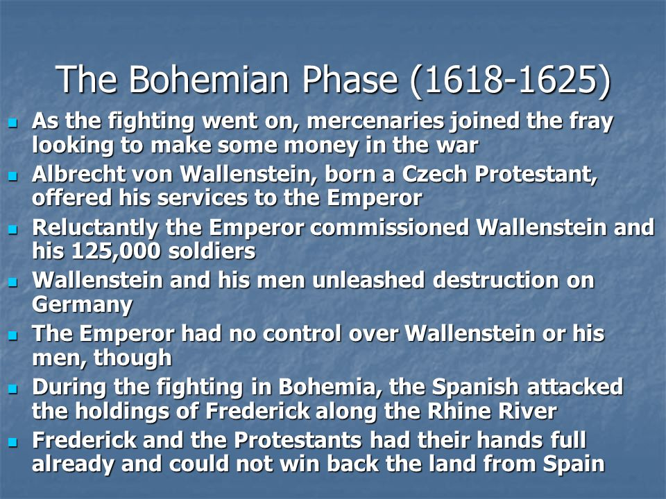 The Bohemian Phase (1618-1625) As the fighting went on, mercenaries joined the fray looking to make some money in the war As the fighting went on, mercenaries joined the fray looking to make some money in the war Albrecht von Wallenstein, born a Czech Protestant, offered his services to the Emperor Albrecht von Wallenstein, born a Czech Protestant, offered his services to the Emperor Reluctantly the Emperor commissioned Wallenstein and his 125,000 soldiers Reluctantly the Emperor commissioned Wallenstein and his 125,000 soldiers Wallenstein and his men unleashed destruction on Germany Wallenstein and his men unleashed destruction on Germany The Emperor had no control over Wallenstein or his men, though The Emperor had no control over Wallenstein or his men, though During the fighting in Bohemia, the Spanish attacked the holdings of Frederick along the Rhine River During the fighting in Bohemia, the Spanish attacked the holdings of Frederick along the Rhine River Frederick and the Protestants had their hands full already and could not win back the land from Spain Frederick and the Protestants had their hands full already and could not win back the land from Spain