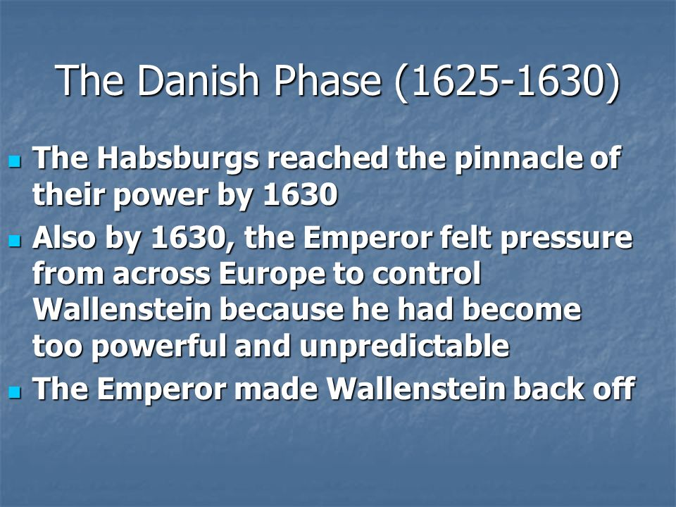The Danish Phase (1625-1630) The Habsburgs reached the pinnacle of their power by 1630 The Habsburgs reached the pinnacle of their power by 1630 Also by 1630, the Emperor felt pressure from across Europe to control Wallenstein because he had become too powerful and unpredictable Also by 1630, the Emperor felt pressure from across Europe to control Wallenstein because he had become too powerful and unpredictable The Emperor made Wallenstein back off The Emperor made Wallenstein back off