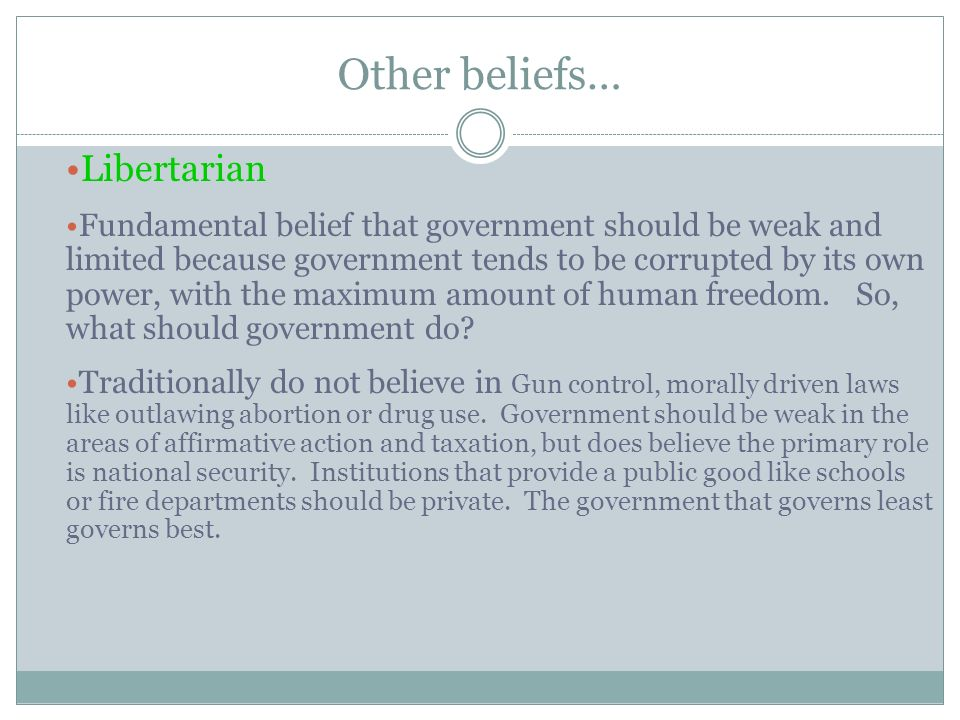 Other beliefs… Libertarian Fundamental belief that government should be weak and limited because government tends to be corrupted by its own power, with the maximum amount of human freedom.