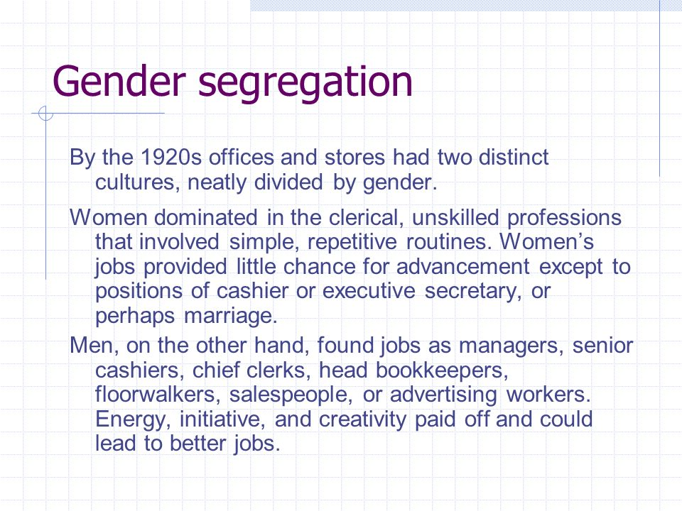 Gender segregation By the 1920s offices and stores had two distinct cultures, neatly divided by gender. Women dominated in the clerical, unskilled pro