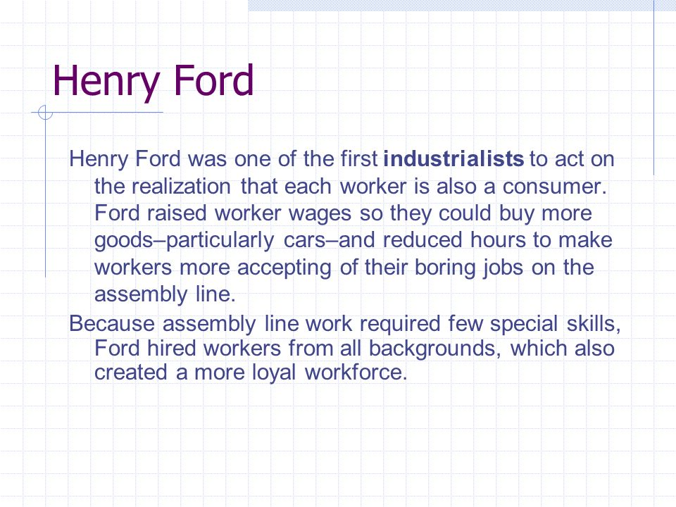 Henry Ford Henry Ford was one of the first industrialists to act on the realization that each worker is also a consumer.