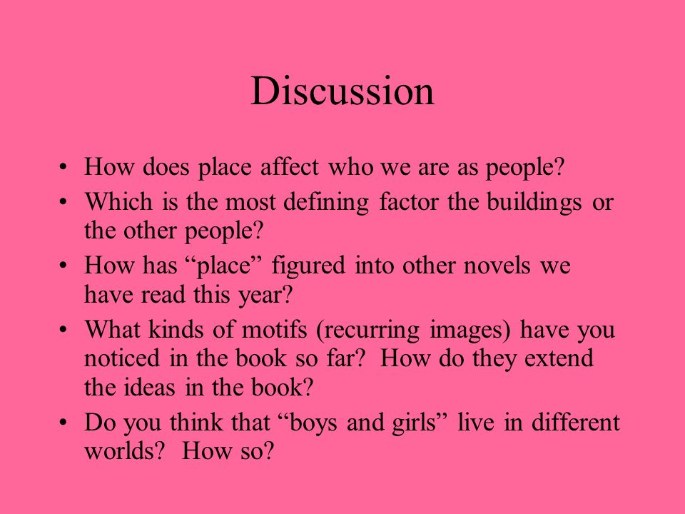Discussion How does place affect who we are as people? Which is the most defining factor the buildings or the other people? How has place figured into