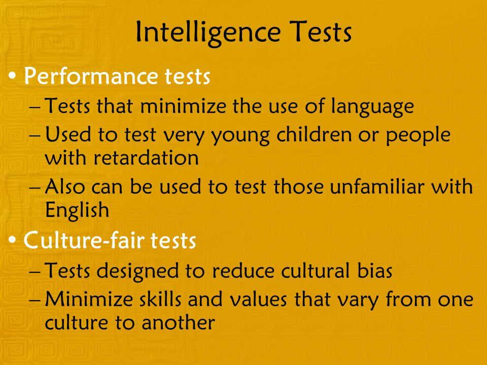 Intelligence Tests Performance tests –Tests that minimize the use of language –Used to test very young children or people with retardation –Also can be used to test those unfamiliar with English Culture-fair tests –Tests designed to reduce cultural bias –Minimize skills and values that vary from one culture to another