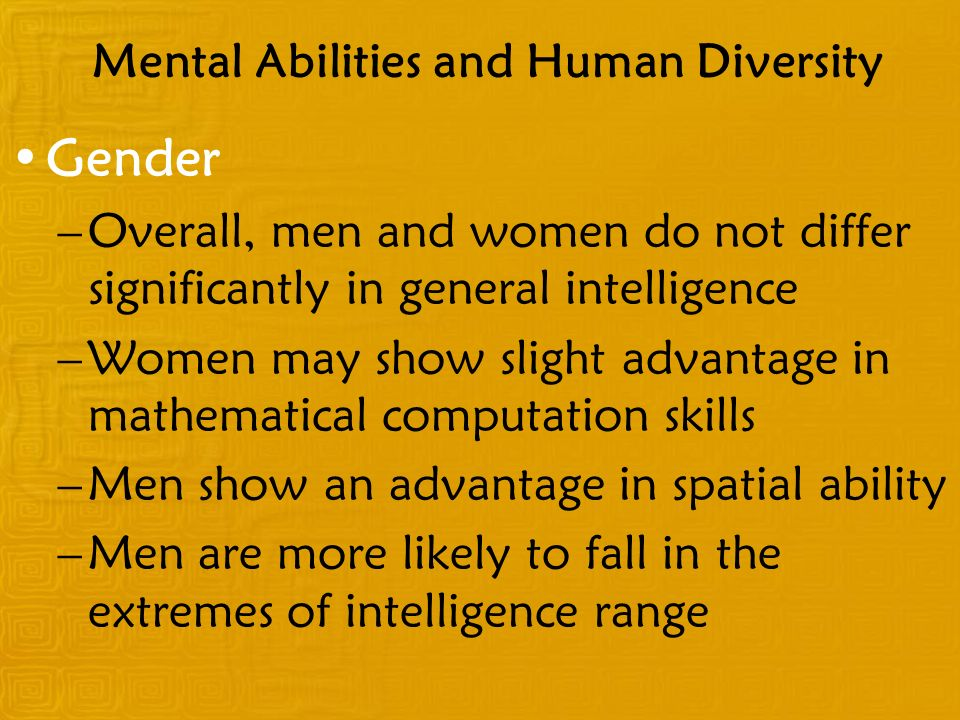 Mental Abilities and Human Diversity Gender –Overall, men and women do not differ significantly in general intelligence –Women may show slight advanta