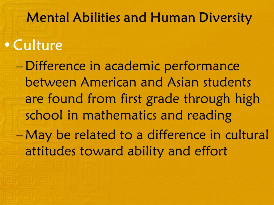 Culture –Difference in academic performance between American and Asian students are found from first grade through high school in mathematics and reading –May be related to a difference in cultural attitudes toward ability and effort Mental Abilities and Human Diversity