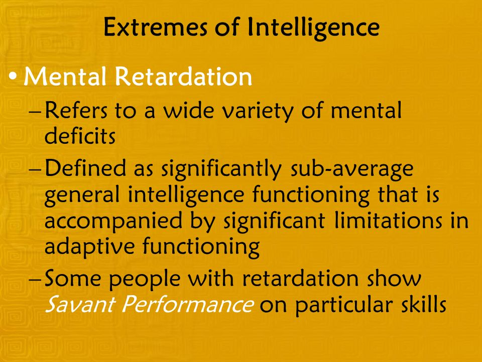 Extremes of Intelligence Mental Retardation –Refers to a wide variety of mental deficits –Defined as significantly sub-average general intelligence functioning that is accompanied by significant limitations in adaptive functioning –Some people with retardation show Savant Performance on particular skills