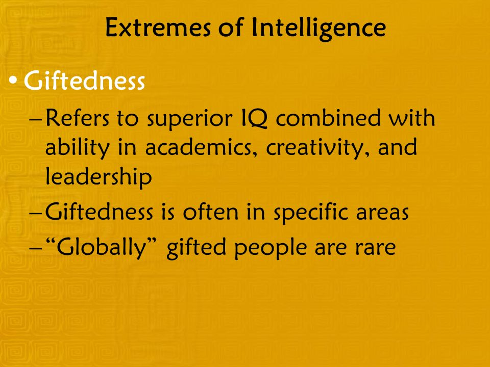 Extremes of Intelligence Giftedness –Refers to superior IQ combined with ability in academics, creativity, and leadership –Giftedness is often in spec