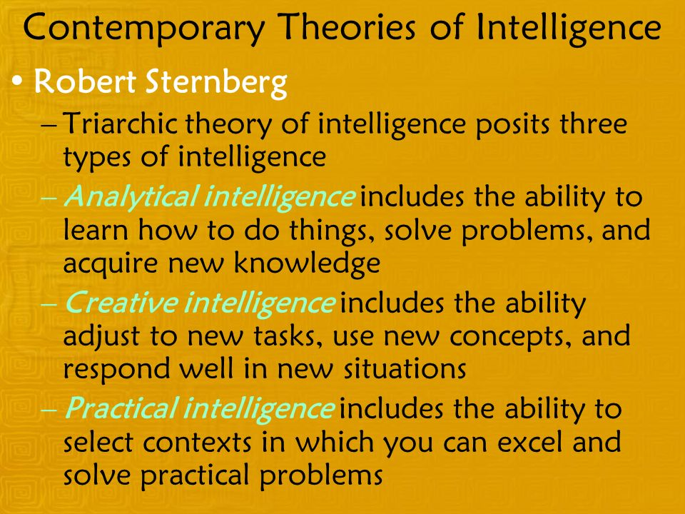Contemporary Theories of Intelligence Robert Sternberg –Triarchic theory of intelligence posits three types of intelligence –Analytical intelligence includes the ability to learn how to do things, solve problems, and acquire new knowledge –Creative intelligence includes the ability adjust to new tasks, use new concepts, and respond well in new situations –Practical intelligence includes the ability to select contexts in which you can excel and solve practical problems