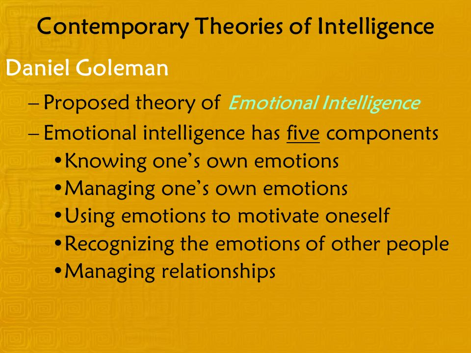 Contemporary Theories of Intelligence Daniel Goleman –Proposed theory of Emotional Intelligence –Emotional intelligence has five components Knowing ones own emotions Managing ones own emotions Using emotions to motivate oneself Recognizing the emotions of other people Managing relationships