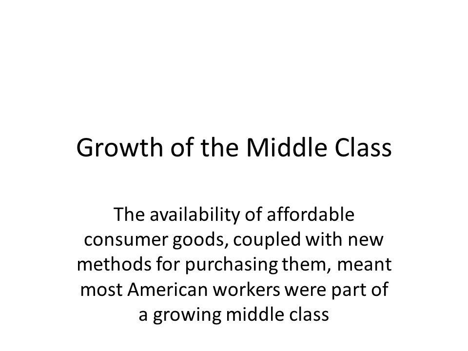 Growth of the Middle Class The availability of affordable consumer goods, coupled with new methods for purchasing them, meant most American workers we