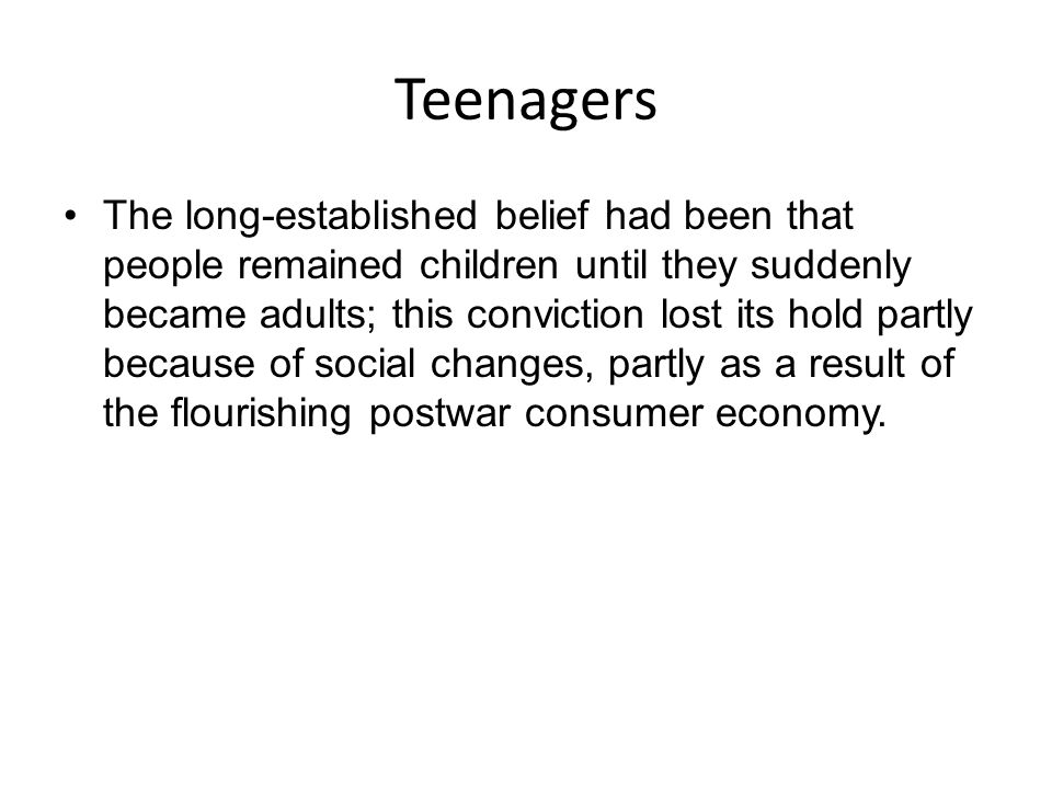Teenagers The long-established belief had been that people remained children until they suddenly became adults; this conviction lost its hold partly b