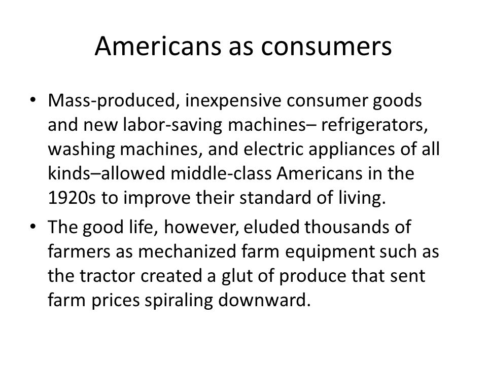 Americans as consumers Mass-produced, inexpensive consumer goods and new labor-saving machines– refrigerators, washing machines, and electric applianc