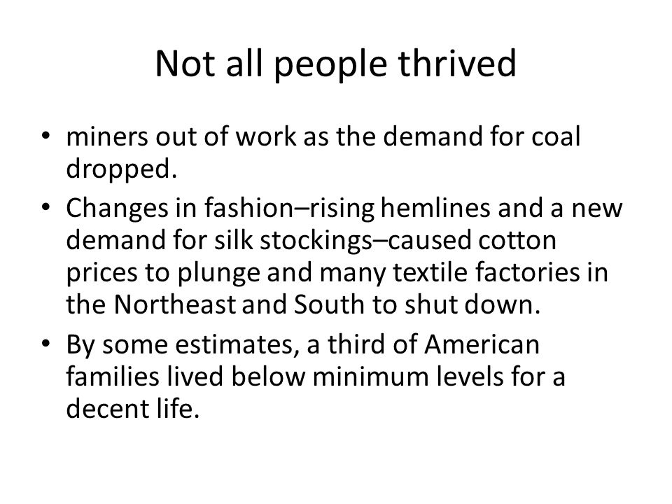 Not all people thrived miners out of work as the demand for coal dropped. Changes in fashion–rising hemlines and a new demand for silk stockings–cause
