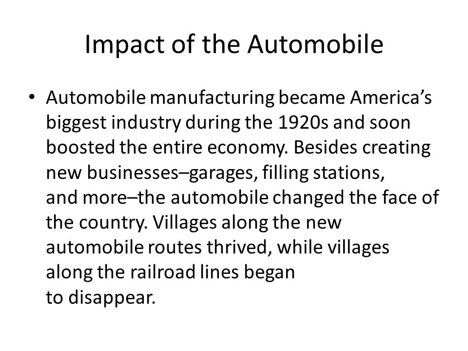 Impact of the Automobile Automobile manufacturing became Americas biggest industry during the 1920s and soon boosted the entire economy. Besides creat