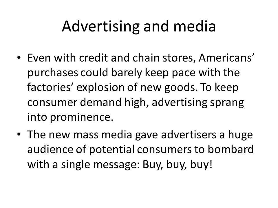 Advertising and media Even with credit and chain stores, Americans purchases could barely keep pace with the factories explosion of new goods. To keep