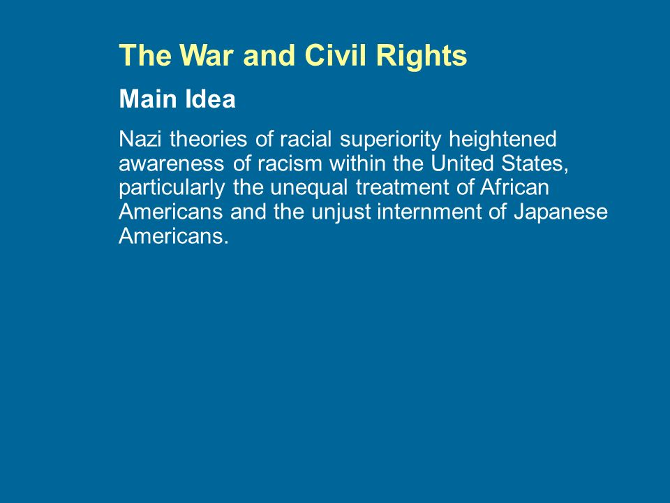 The War and Civil Rights Nazi theories of racial superiority heightened awareness of racism within the United States, particularly the unequal treatment of African Americans and the unjust internment of Japanese Americans.