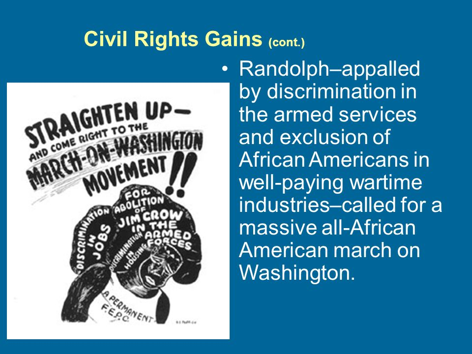 Civil Rights Gains (cont.) Randolph–appalled by discrimination in the armed services and exclusion of African Americans in well-paying wartime industries–called for a massive all-African American march on Washington.