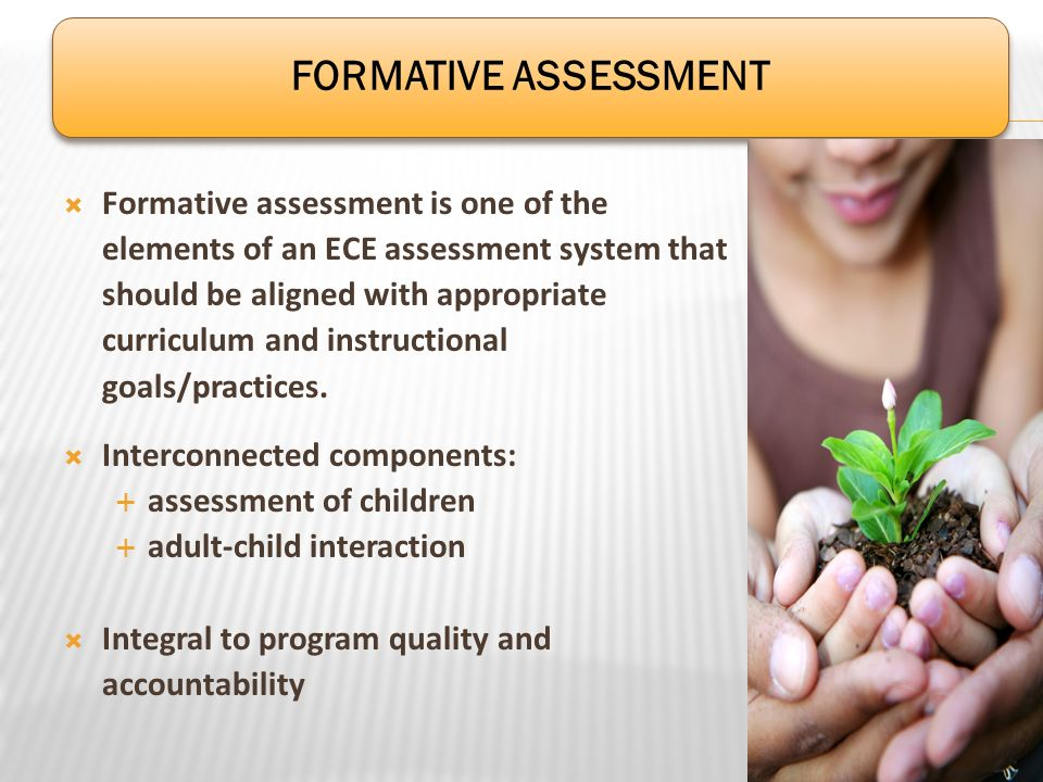 Formative assessment is one of the elements of an ECE assessment system that should be aligned with appropriate curriculum and instructional goals/pra