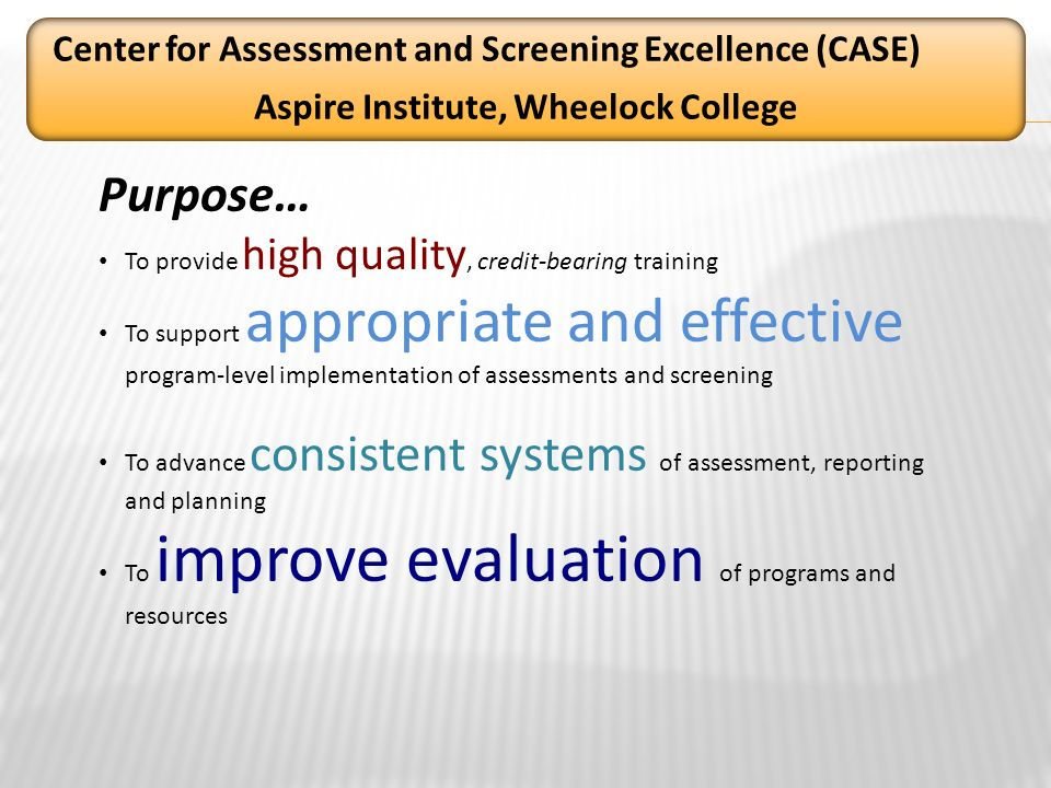 Purpose… To provide high quality, credit-bearing training To support appropriate and effective program-level implementation of assessments and screening To advance consistent systems of assessment, reporting and planning To improve evaluation of programs and resources Center for Assessment and Screening Excellence (CASE) Aspire Institute, Wheelock College