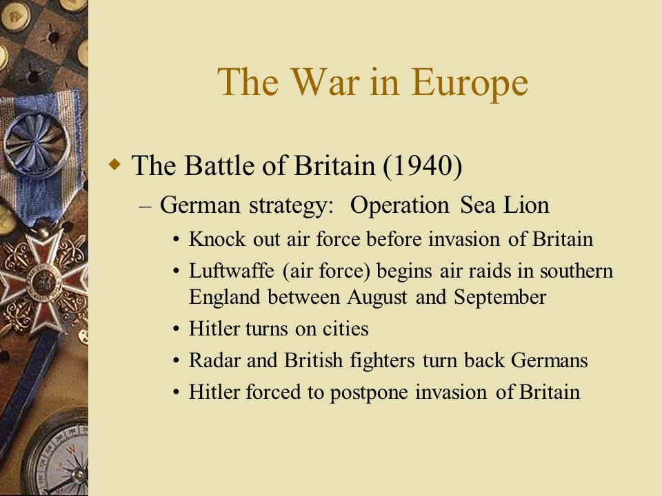 The War in Europe The Battle of Britain (1940) – German strategy: Operation Sea Lion Knock out air force before invasion of Britain Luftwaffe (air for