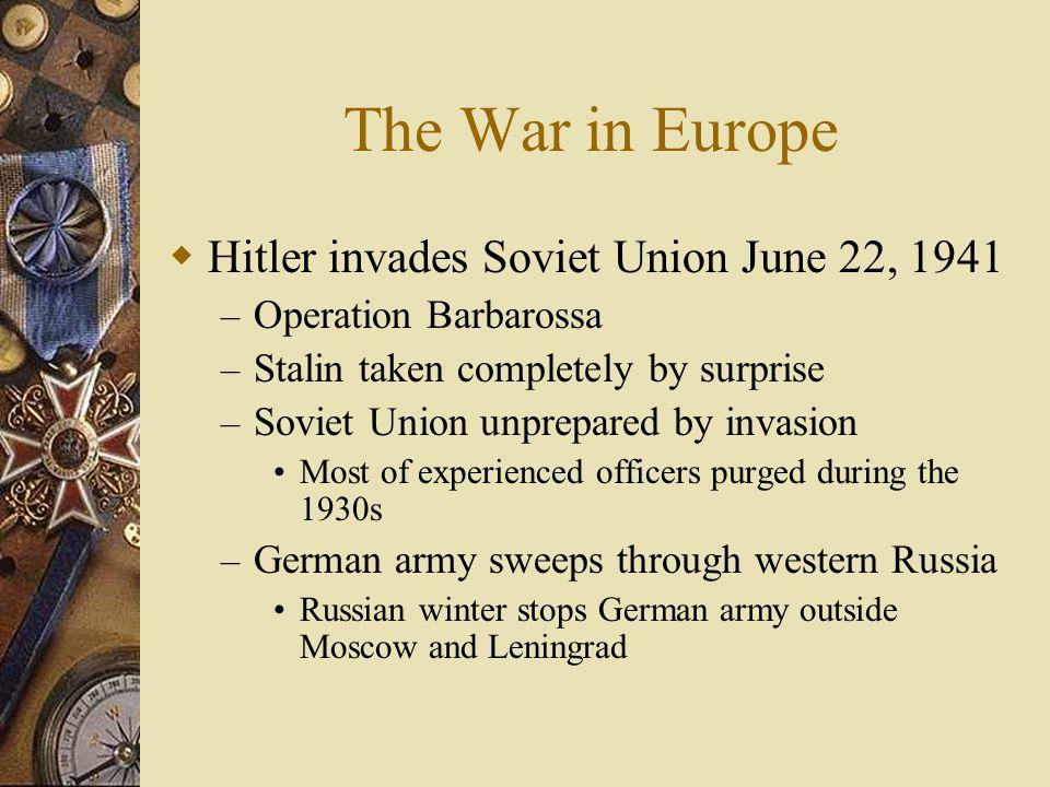 The War in Europe Hitler invades Soviet Union June 22, 1941 – Operation Barbarossa – Stalin taken completely by surprise – Soviet Union unprepared by