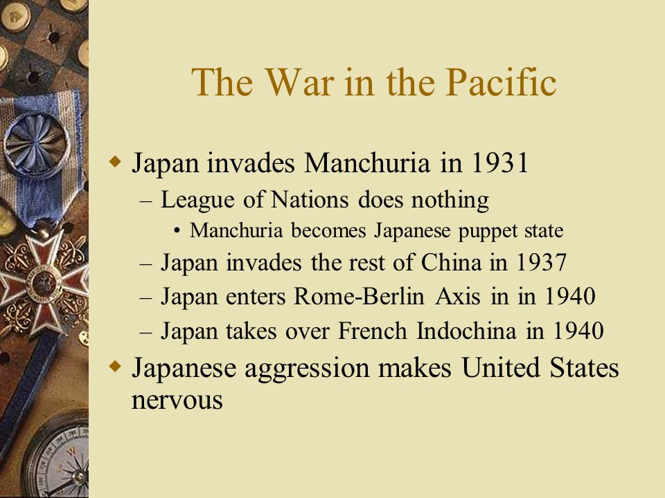 The War in the Pacific Japan invades Manchuria in 1931 – League of Nations does nothing Manchuria becomes Japanese puppet state – Japan invades the re