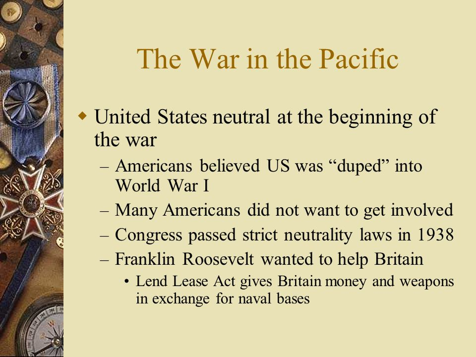 The War in the Pacific United States neutral at the beginning of the war – Americans believed US was duped into World War I – Many Americans did not w