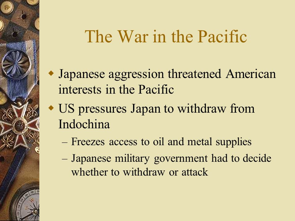 The War in the Pacific Japanese aggression threatened American interests in the Pacific US pressures Japan to withdraw from Indochina – Freezes access