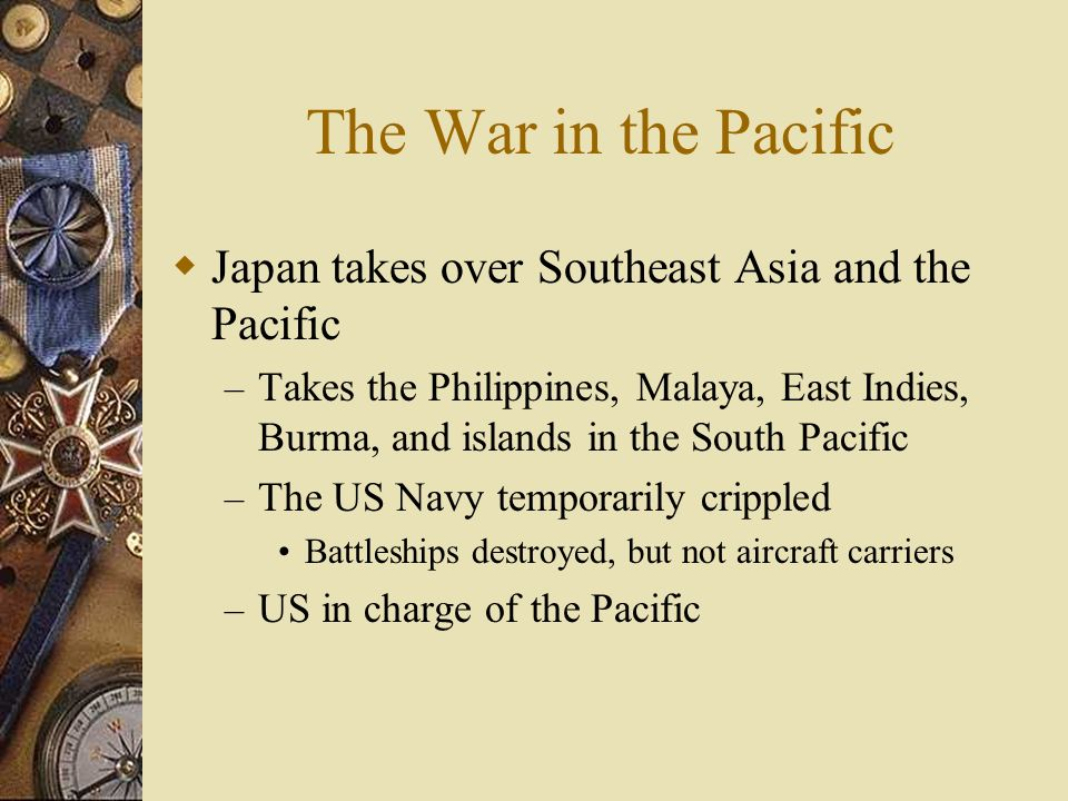 The War in the Pacific Japan takes over Southeast Asia and the Pacific – Takes the Philippines, Malaya, East Indies, Burma, and islands in the South P