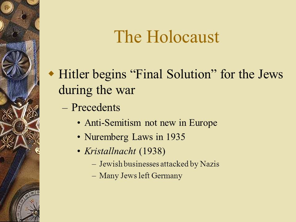 The Holocaust Hitler begins Final Solution for the Jews during the war – Precedents Anti-Semitism not new in Europe Nuremberg Laws in 1935 Kristallnac