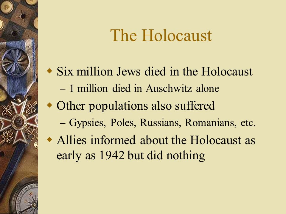 The Holocaust Six million Jews died in the Holocaust – 1 million died in Auschwitz alone Other populations also suffered – Gypsies, Poles, Russians, R