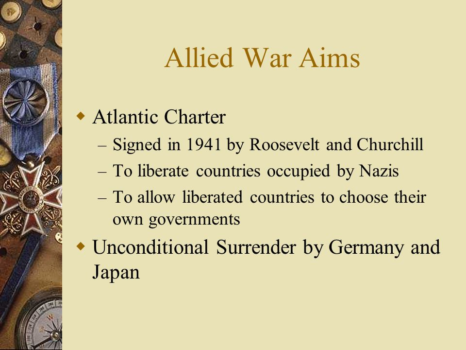 Allied War Aims Atlantic Charter – Signed in 1941 by Roosevelt and Churchill – To liberate countries occupied by Nazis – To allow liberated countries