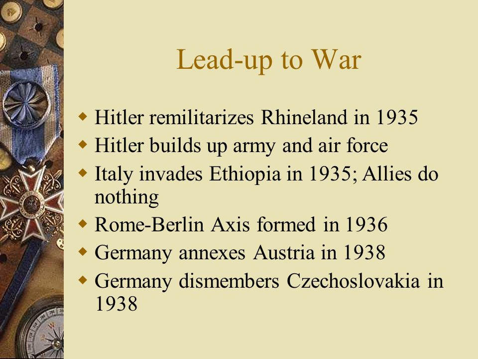 Lead-up to War Hitler remilitarizes Rhineland in 1935 Hitler builds up army and air force Italy invades Ethiopia in 1935; Allies do nothing Rome-Berli