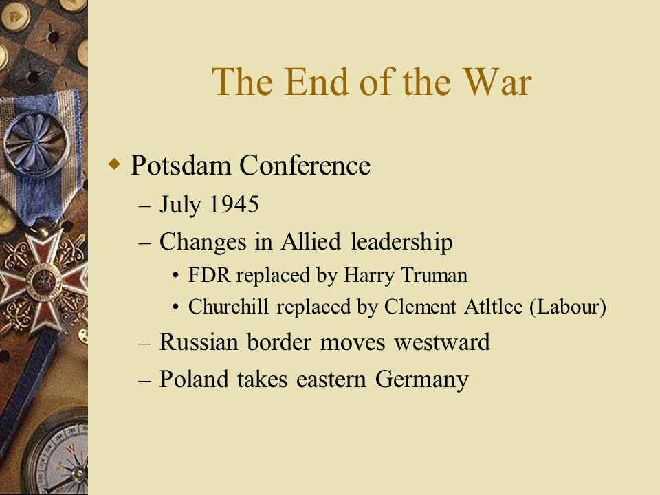 The End of the War Potsdam Conference – July 1945 – Changes in Allied leadership FDR replaced by Harry Truman Churchill replaced by Clement Atltlee (L